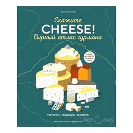 "Книга ""Скажите Cheese! Сырный атлас гурмана. Терруары. Традиции. Текстуры."" Тристан Сикар"